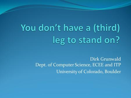 Dirk Grunwald Dept. of Computer Science, ECEE and ITP University of Colorado, Boulder.