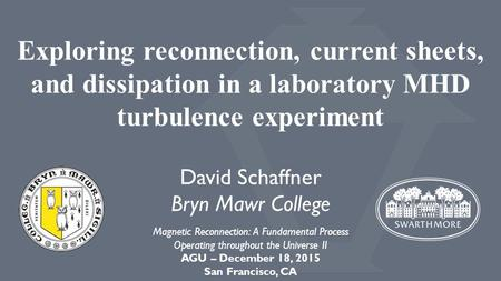 Exploring reconnection, current sheets, and dissipation in a laboratory MHD turbulence experiment David Schaffner Bryn Mawr College Magnetic Reconnection:
