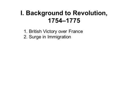 I. Background to Revolution, 1754–1775 1. British Victory over France 2. Surge in Immigration.