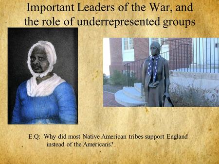 Important Leaders of the War, and the role of underrepresented groups E.Q: Why did most Native American tribes support England instead of the Americans?