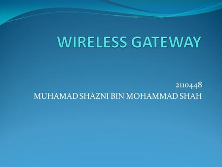 2110448 MUHAMAD SHAZNI BIN MOHAMMAD SHAH. Gateway Using different protocols for interfacing network by network nodes Contain device such as protocol translator,