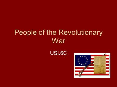 People of the Revolutionary War USI.6C. In this lesson I will learn… Key individuals of the American Revolution The role and impact that each individual.