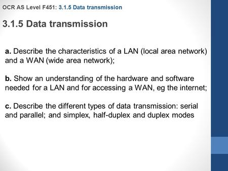 OCR AS Level F451: 3.1.5 Data transmission 3.1.5 Data transmission a. Describe the characteristics of a LAN (local area network) and a WAN (wide area network);