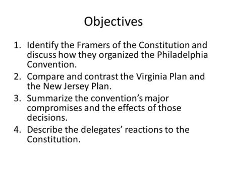 Objectives 1.Identify the Framers of the Constitution and discuss how they organized the Philadelphia Convention. 2.Compare and contrast the Virginia Plan.