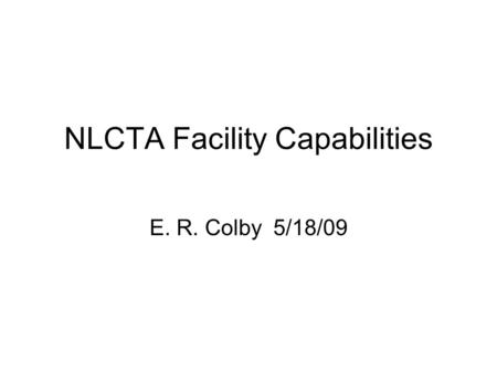 NLCTA Facility Capabilities E. R. Colby 5/18/09. NLCTA Overview RF PhotoInjector Ti:Sapphire Laser System Next Linear Collider Test Accelerator Cl. 10,000.