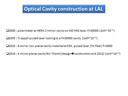 Optical Cavity construction at LAL  2000 : polarimeter at HERA 2-mirror cavity cw ND:YAG laser, F=30000 (  ~10 -11 )  2005 : Ti:sapph pulsed laser.