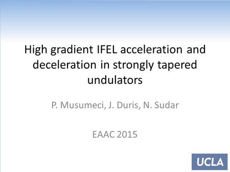 High gradient IFEL acceleration and deceleration in strongly tapered undulators P. Musumeci, J. Duris, N. Sudar EAAC 2015.