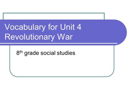 Vocabulary for Unit 4 Revolutionary War 8 th grade social studies.