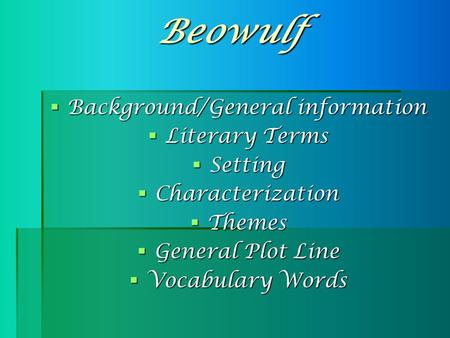 Beowulf  Background/General information  Literary Terms  Setting  Characterization  Themes  General Plot Line  Vocabulary Words.