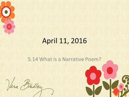 April 11, 2016 5.14 What is a Narrative Poem?. In your Journals What makes something funny? What makes literature/poetry funny? You need your Springboards.
