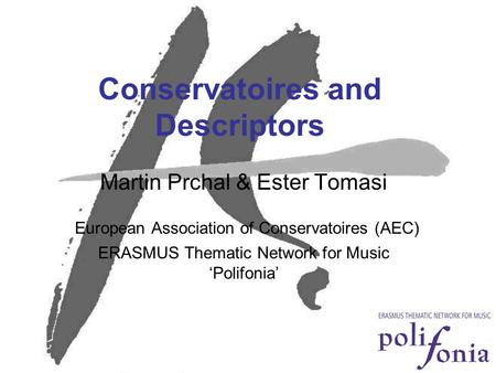 Conservatoires and Descriptors Martin Prchal & Ester Tomasi European Association of Conservatoires (AEC) ERASMUS Thematic Network for Music 'Polifonia'