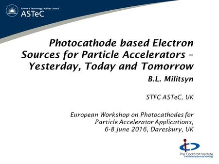 Photocathode based Electron Sources for Particle Accelerators – Yesterday, Today and Tomorrow B.L. Militsyn STFC ASTeC, UK European Workshop on Photocathodes.