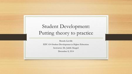 Student Development: Putting theory to practice Brenda Linville EDU 654 Student Development in Higher Education Instructor: Dr. Judith Marged December.