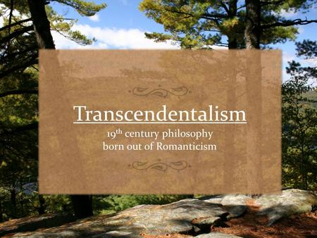 Transcendentalism 19 th century philosophy born out of Romanticism.