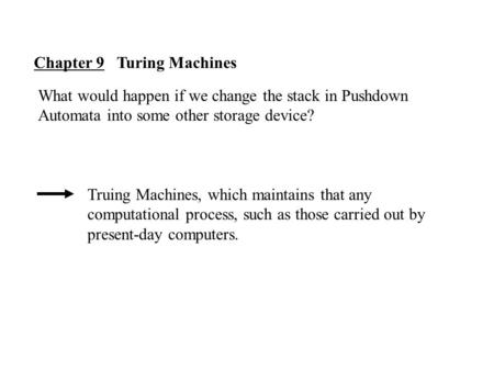 Chapter 9 Turing Machines What would happen if we change the stack in Pushdown Automata into some other storage device? Truing Machines, which maintains.