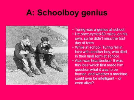 A: Schoolboy genius Turing was a genius at school. He once cycled 60 miles, on his own, so he didn't miss the first day of term. While at school, Turing.