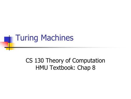 Turing Machines CS 130 Theory of Computation HMU Textbook: Chap 8.