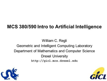 MCS 380/590 Intro to Artificial Intelligence William C. Regli Geometric and Intelligent Computing Laboratory Department of Mathematics and Computer Science.
