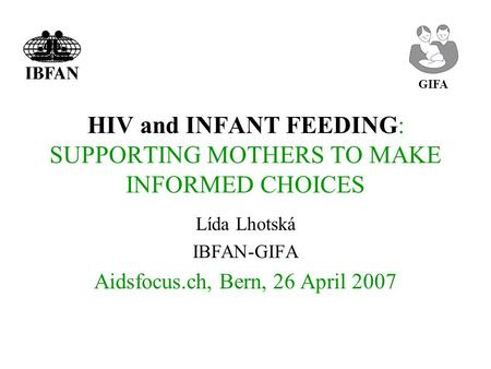 HIV and INFANT FEEDING: SUPPORTING MOTHERS TO MAKE INFORMED CHOICES Lída Lhotská IBFAN-GIFA Aidsfocus.ch, Bern, 26 April 2007 GIFA.