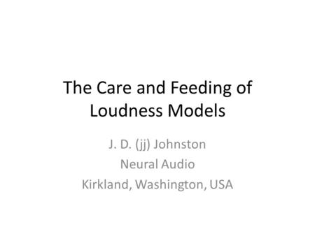 The Care and Feeding of Loudness Models J. D. (jj) Johnston Neural Audio Kirkland, Washington, USA.