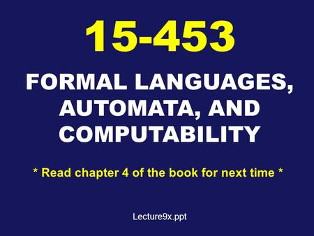 FORMAL LANGUAGES, AUTOMATA, AND COMPUTABILITY 15-453 * Read chapter 4 of the book for next time * Lecture9x.ppt.