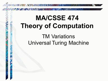 TM Variations Universal Turing Machine MA/CSSE 474 Theory of Computation.