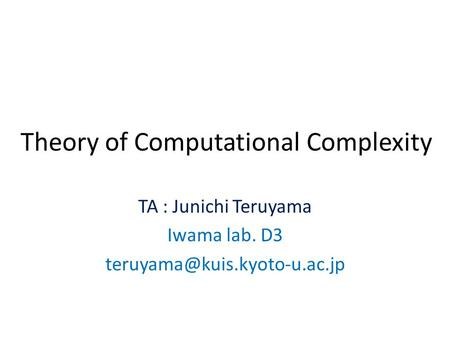 Theory of Computational Complexity TA : Junichi Teruyama Iwama lab. D3