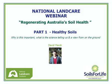 """Regenerating Australia's Soil Health "" PART 1 - Healthy Soils Why is this important, what is the science telling us & a view from on the ground David."