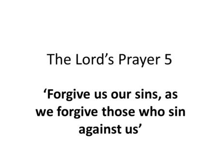 The Lord's Prayer 5 'Forgive us our sins, as we forgive those who sin against us'