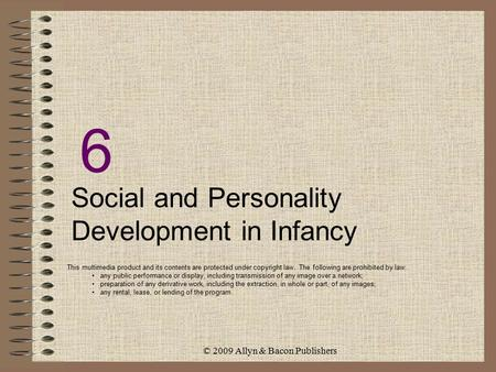 © 2009 Allyn & Bacon Publishers 6 Social and Personality Development in Infancy This multimedia product and its contents are protected under copyright.