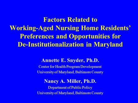 Factors Related to Working-Aged Nursing Home Residents' Preferences and Opportunities for De-Institutionalization in Maryland Annette E. Snyder, Ph.D.