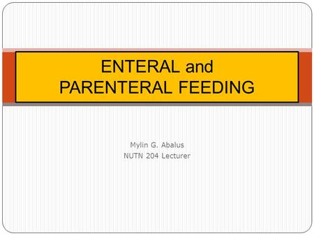 Mylin G. Abalus NUTN 204 Lecturer ENTERAL and PARENTERAL FEEDING.