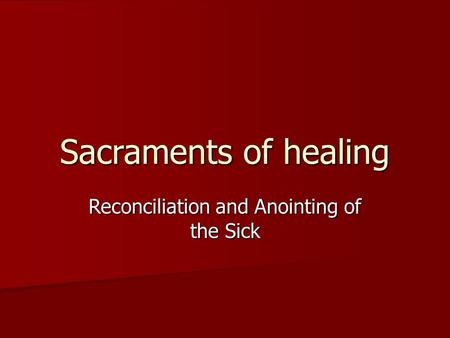 Sacraments of healing Reconciliation and Anointing of the Sick.