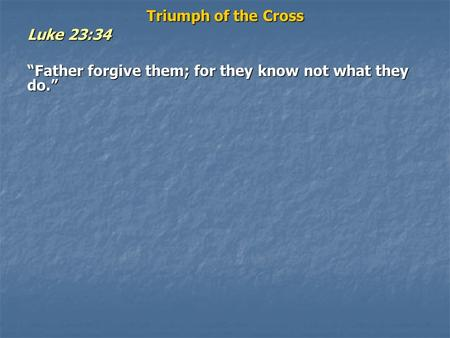 "Triumph of the Cross Luke 23:34 ""Father forgive them; for they know not what they do."""