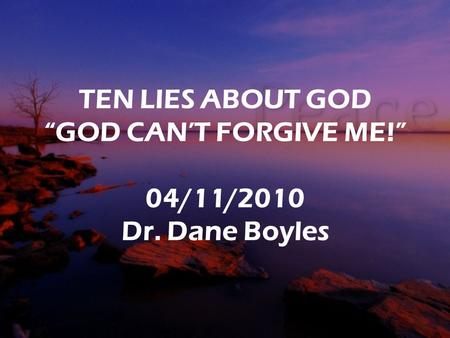 "TEN LIES ABOUT GOD ""GOD CAN'T FORGIVE ME!"" 04/11/2010 Dr. Dane Boyles."
