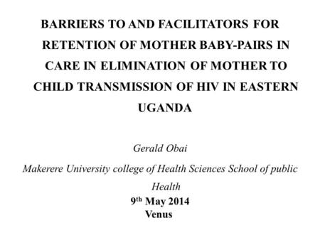 BARRIERS TO AND FACILITATORS FOR RETENTION OF MOTHER BABY-PAIRS IN CARE IN ELIMINATION OF MOTHER TO CHILD TRANSMISSION OF HIV IN EASTERN UGANDA Gerald.
