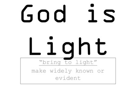"God is Light ""bring to light"" make widely known or evident."