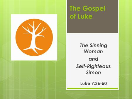 The Gospel of Luke The Sinning Woman and Self-Righteous Simon Luke 7:36-50.