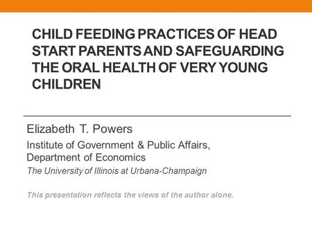 CHILD FEEDING PRACTICES OF HEAD START PARENTS AND SAFEGUARDING THE ORAL HEALTH OF VERY YOUNG CHILDREN Elizabeth T. Powers Institute of Government & Public.