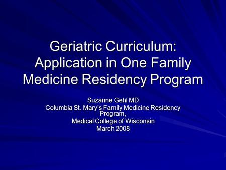 Geriatric Curriculum: Application in One Family Medicine Residency Program Suzanne Gehl MD Columbia St. Mary's Family Medicine Residency Program, Medical.