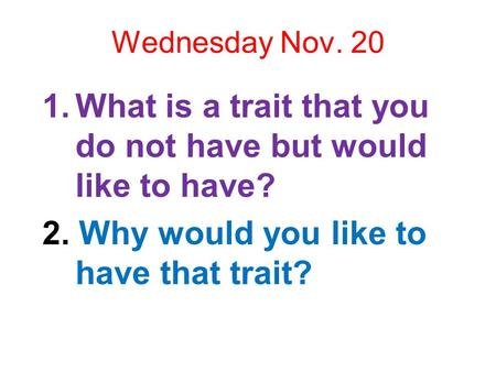 Wednesday Nov. 20 1.What is a trait that you do not have but would like to have? 2. Why would you like to have that trait?