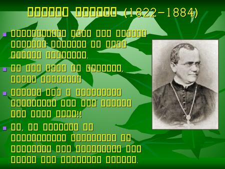 Gregor Mendel (1822-1884) Augustinian monk who taught natural science to High school students. He was born in Moravia, Czech Republic Mendel was a brilliant.
