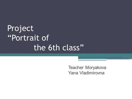 "Project ""Portrait of the 6th class"" Teacher Moryakova Yana Vladimirovna."