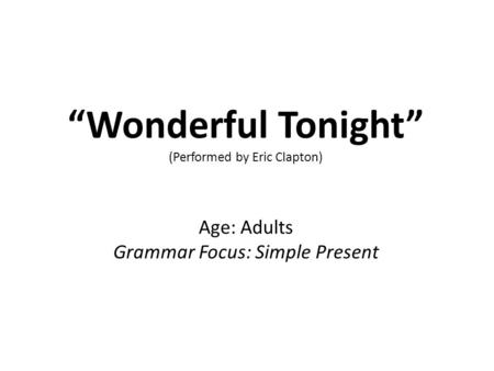 """Wonderful Tonight"" (Performed by Eric Clapton) Age: Adults Grammar Focus: Simple Present."