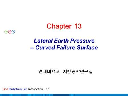 Soil Substructure Interaction Lab. Chapter 13 Lateral Earth Pressure – Curved Failure Surface 연세대학교 지반공학연구실.