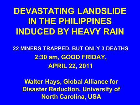 DEVASTATING LANDSLIDE IN THE PHILIPPINES INDUCED BY HEAVY RAIN 22 MINERS TRAPPED, BUT ONLY 3 DEATHS 2:30 am, GOOD FRIDAY, APRIL 22, 2011 Walter Hays, Global.
