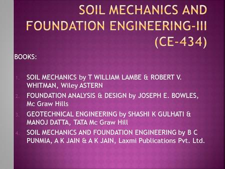 BOOKS: 1. SOIL MECHANICS by T WILLIAM LAMBE & ROBERT V. WHITMAN, Wiley ASTERN 2. FOUNDATION ANALYSIS & DESIGN by JOSEPH E. BOWLES, Mc Graw Hills 3. GEOTECHNICAL.