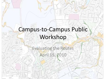 Campus-to-Campus Public Workshop Evaluating the Routes April 15, 2010.