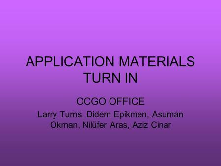 APPLICATION MATERIALS TURN IN OCGO OFFICE Larry Turns, Didem Epikmen, Asuman Okman, Nilüfer Aras, Aziz Cinar.