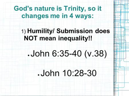 God's nature is Trinity, so it changes me in 4 ways: 1) Humility/ Submission does NOT mean inequality!!  John 6:35-40 (v.38)  John 10:28-30.